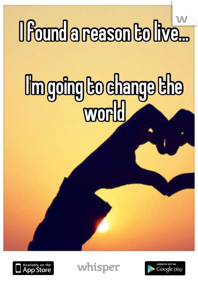 I found a reason to live...  I'm going to change the world