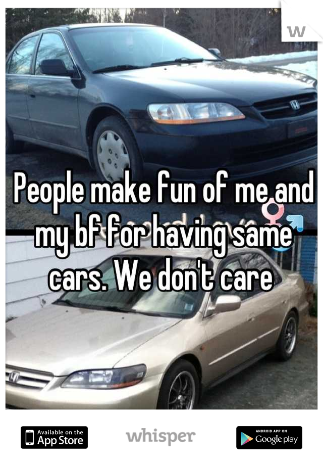 People make fun of me and my bf for having same cars. We don't care