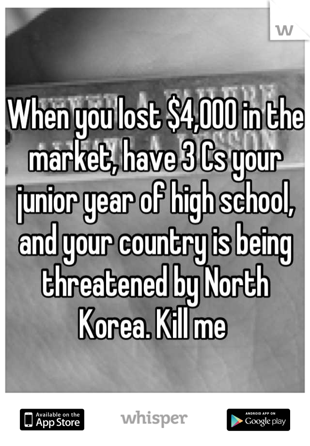 When you lost $4,000 in the market, have 3 Cs your junior year of high school, and your country is being threatened by North Korea. Kill me