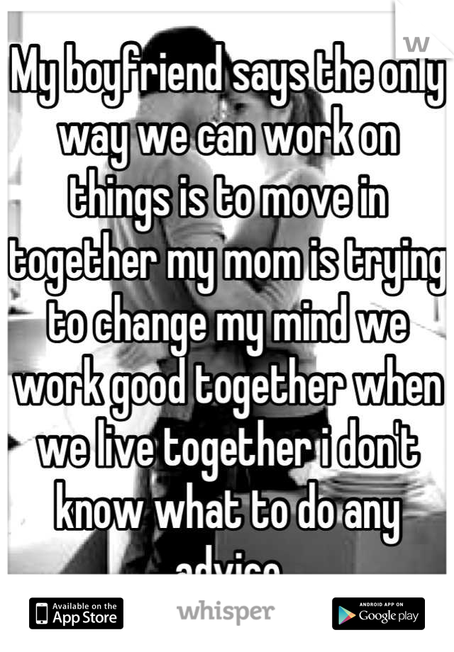 My boyfriend says the only way we can work on things is to move in together my mom is trying to change my mind we work good together when we live together i don't know what to do any advice