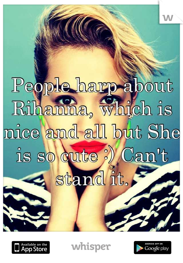 People harp about Rihanna, which is nice and all but She is so cute :) Can't stand it.