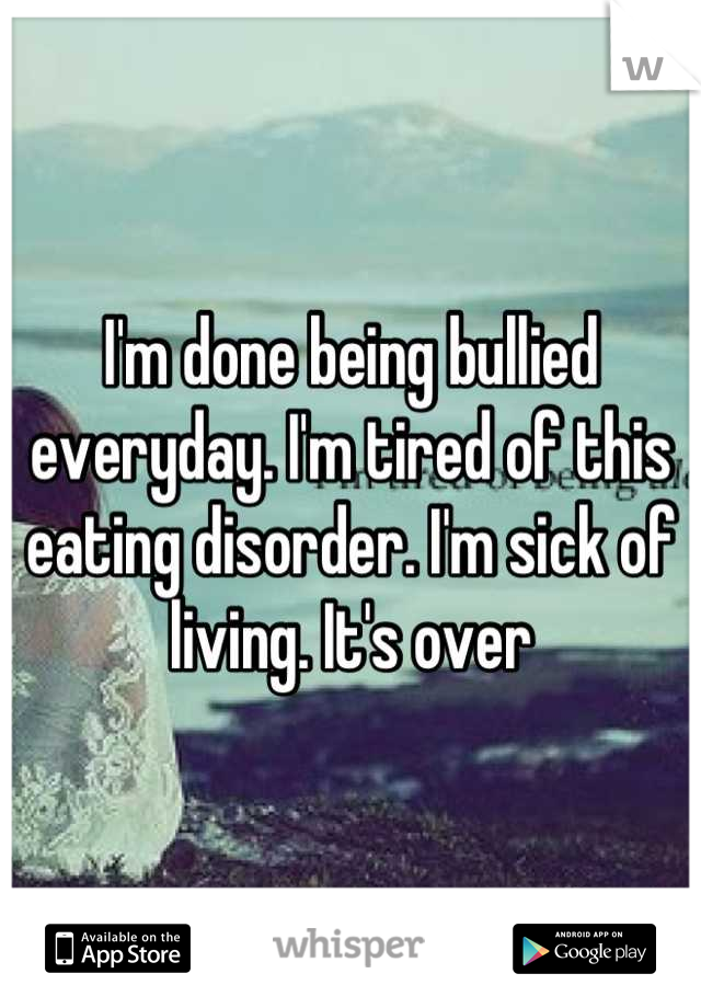I'm done being bullied everyday. I'm tired of this eating disorder. I'm sick of living. It's over