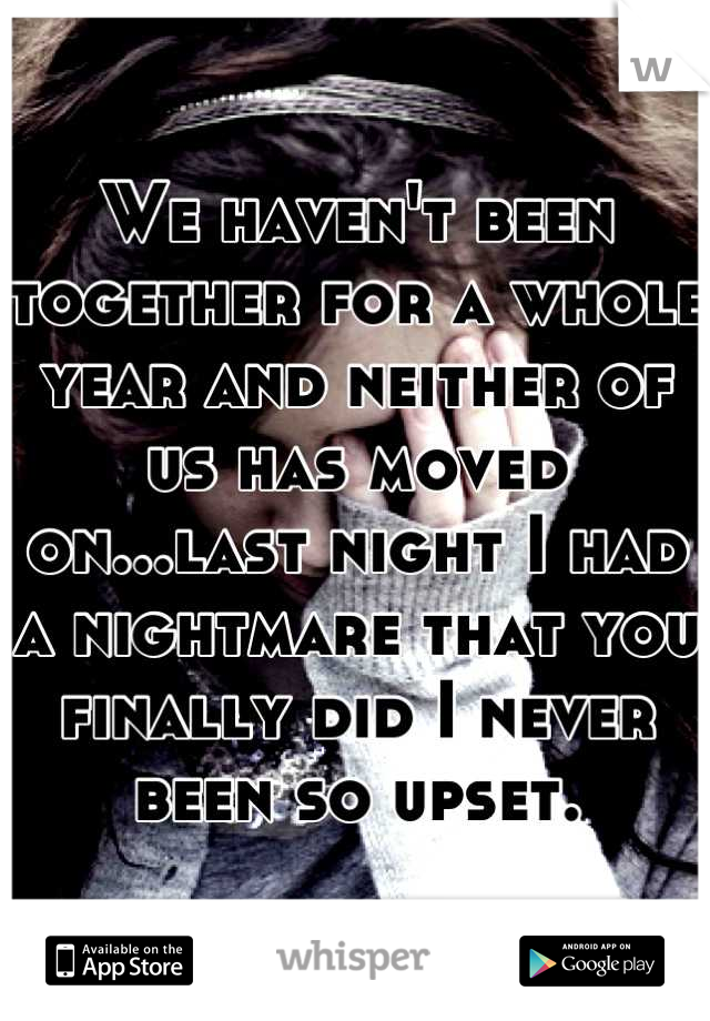 We haven't been together for a whole year and neither of us has moved on...last night I had a nightmare that you finally did I never been so upset.