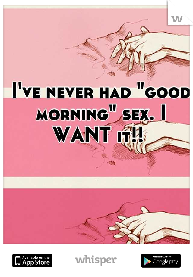 "I've never had ""good morning"" sex. I WANT it!!"