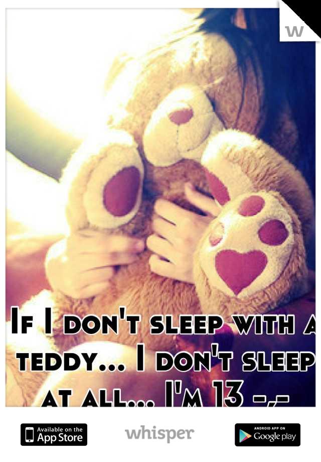 If I don't sleep with a teddy... I don't sleep at all... I'm 13 -,-