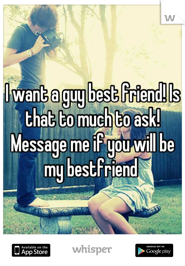 I want a guy best friend! Is that to much to ask! Message me if you will be my bestfriend