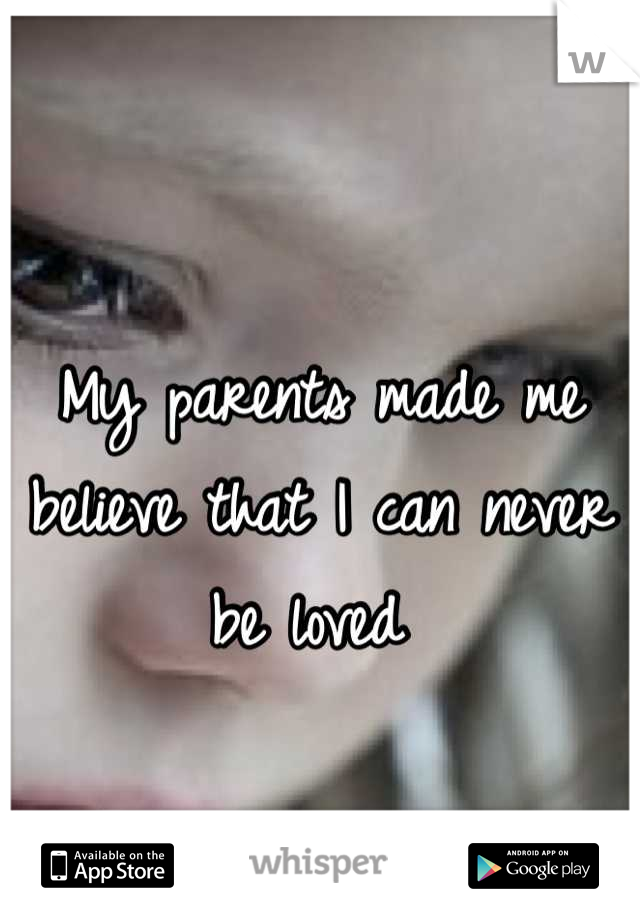 My parents made me believe that I can never be loved