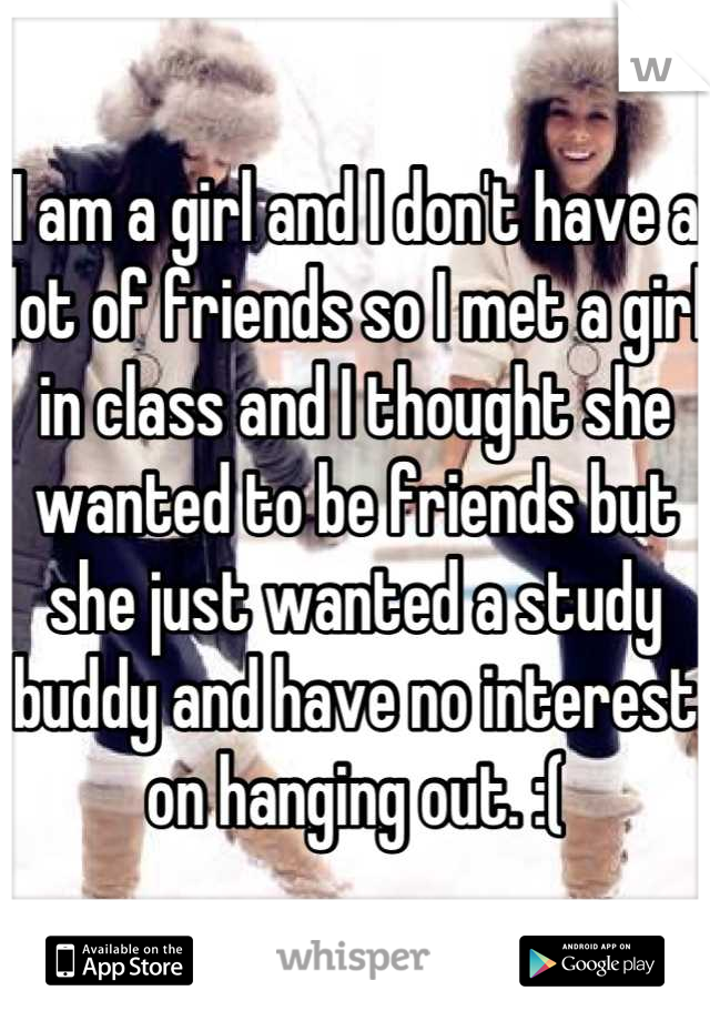I am a girl and I don't have a lot of friends so I met a girl in class and I thought she wanted to be friends but she just wanted a study buddy and have no interest on hanging out. :(