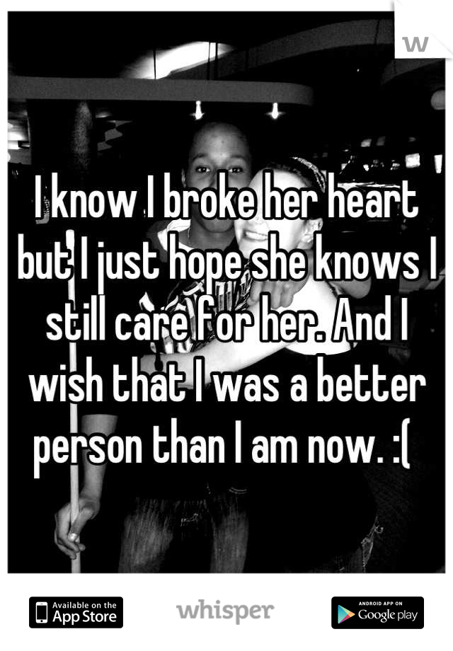 I know I broke her heart but I just hope she knows I still care for her. And I wish that I was a better person than I am now. :(