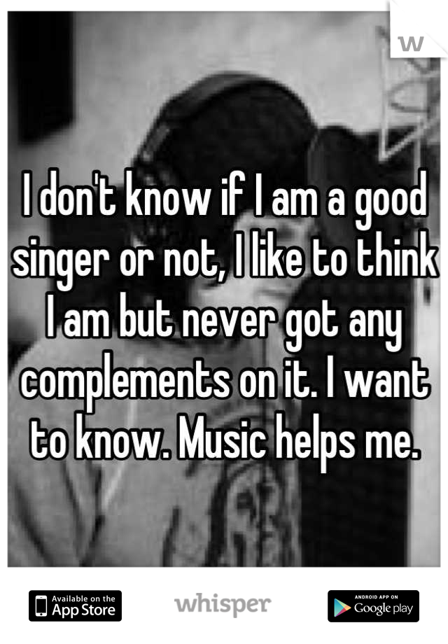 I don't know if I am a good singer or not, I like to think I am but never got any complements on it. I want to know. Music helps me.