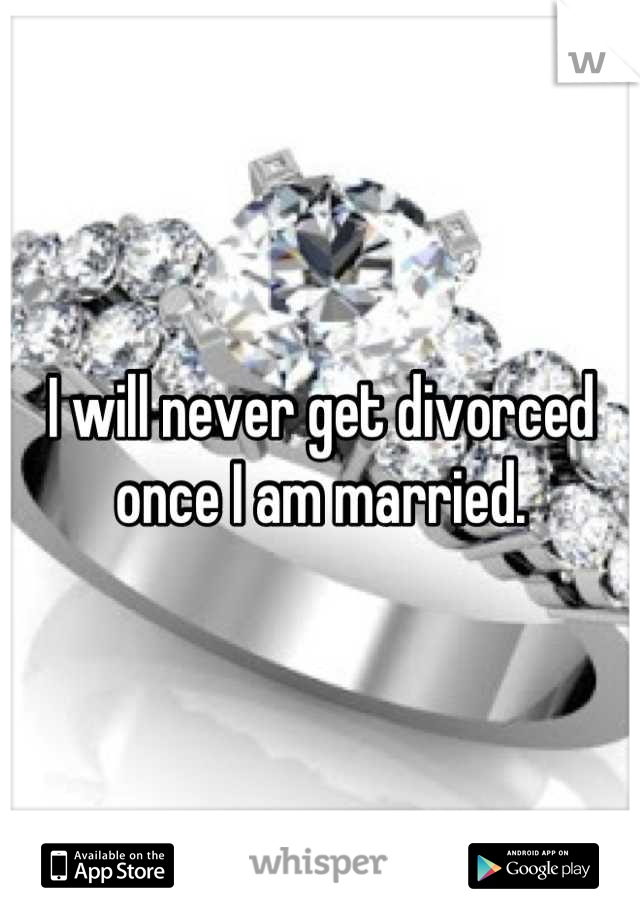 I will never get divorced once I am married.