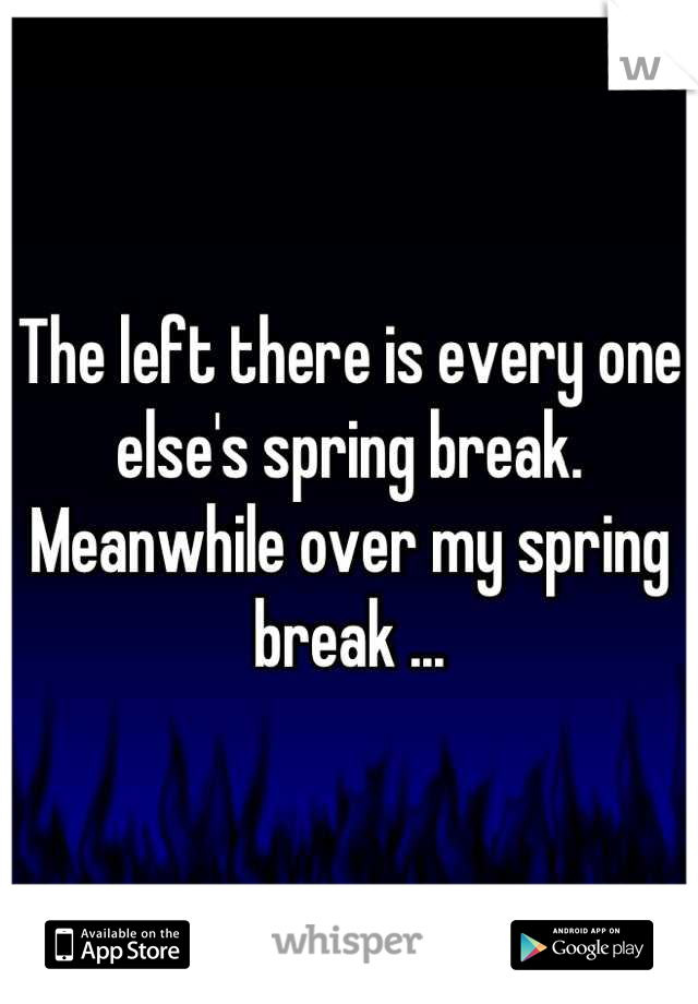 The left there is every one else's spring break. Meanwhile over my spring break ...
