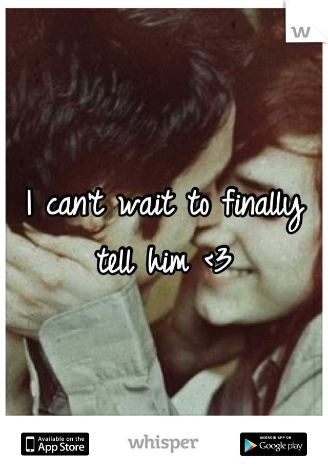 I can't wait to finally tell him <3