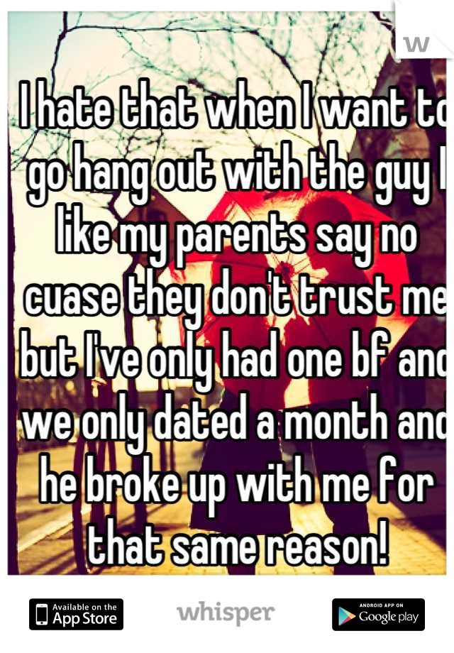 I hate that when I want to go hang out with the guy I like my parents say no cuase they don't trust me but I've only had one bf and we only dated a month and he broke up with me for that same reason!