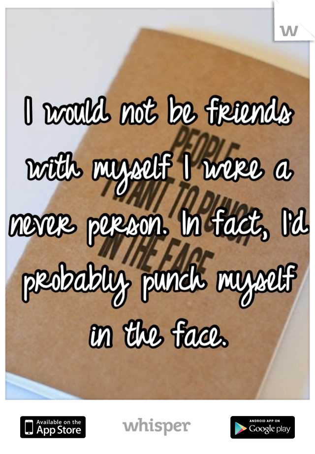 I would not be friends with myself I were a never person. In fact, I'd probably punch myself in the face.