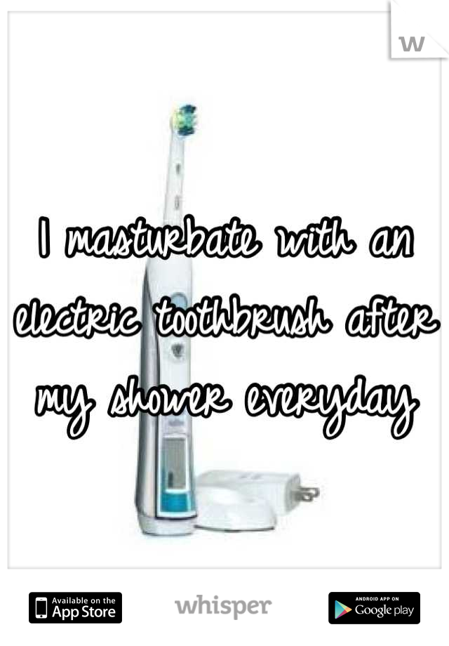 I masturbate with an electric toothbrush after my shower everyday