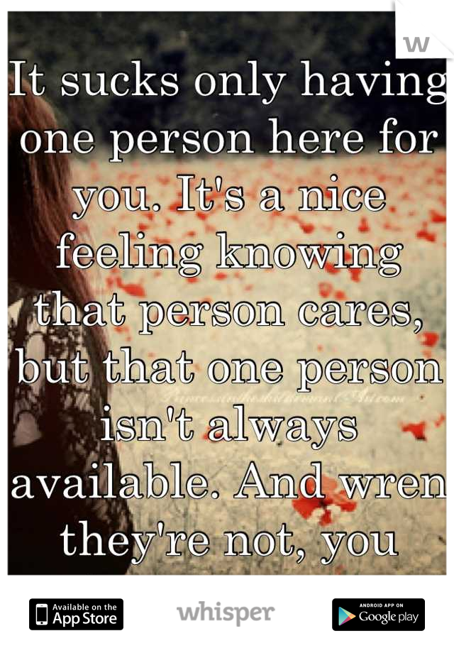 It sucks only having one person here for you. It's a nice feeling knowing that person cares, but that one person isn't always available. And wren they're not, you have no one.