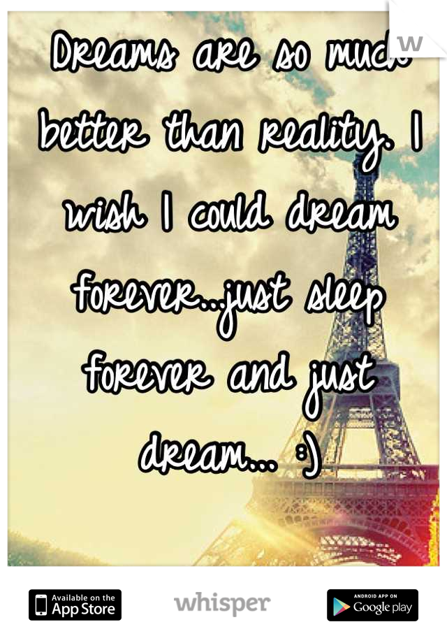 Dreams are so much better than reality. I wish I could dream forever...just sleep forever and just dream... :)