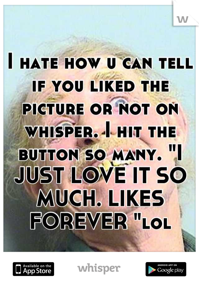 """I hate how u can tell if you liked the picture or not on whisper. I hit the button so many. """"I JUST LOVE IT SO MUCH. LIKES FOREVER """"lol"""