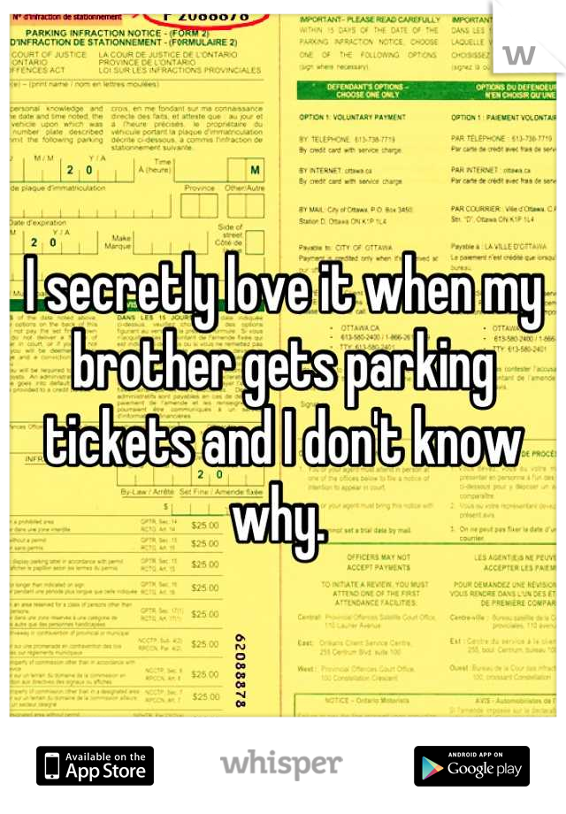 I secretly love it when my brother gets parking tickets and I don't know why.