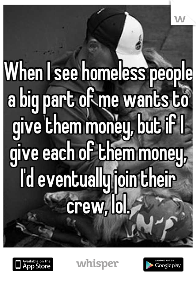 When I see homeless people a big part of me wants to give them money, but if I give each of them money, I'd eventually join their crew, lol.