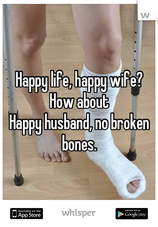 Happy life, happy wife? How about  Happy husband, no broken bones.