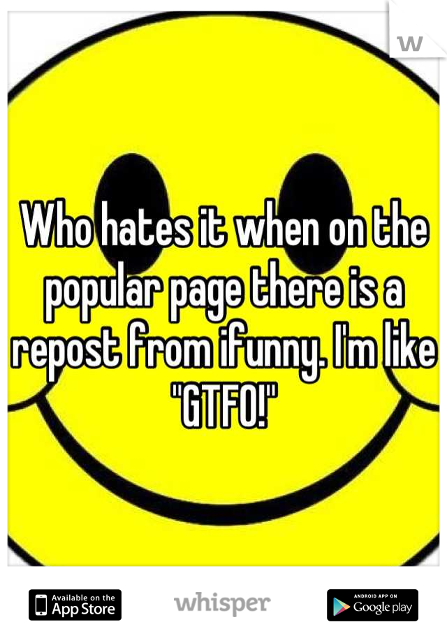 """Who hates it when on the popular page there is a repost from ifunny. I'm like """"GTFO!"""""""