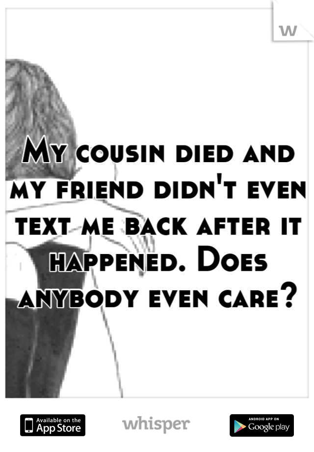 My cousin died and my friend didn't even text me back after it happened. Does anybody even care?