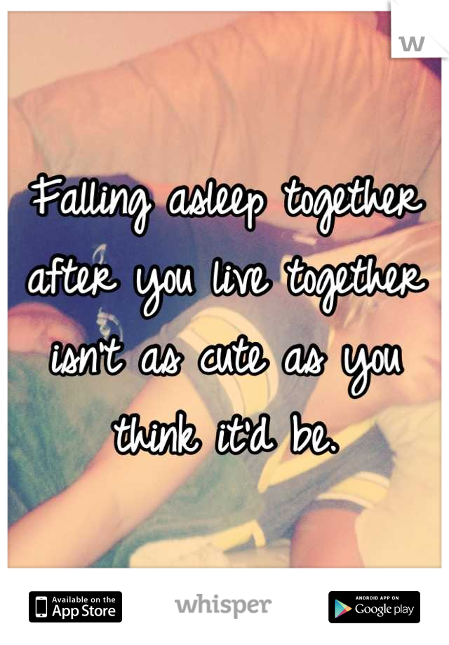 Falling asleep together after you live together isn't as cute as you think it'd be.