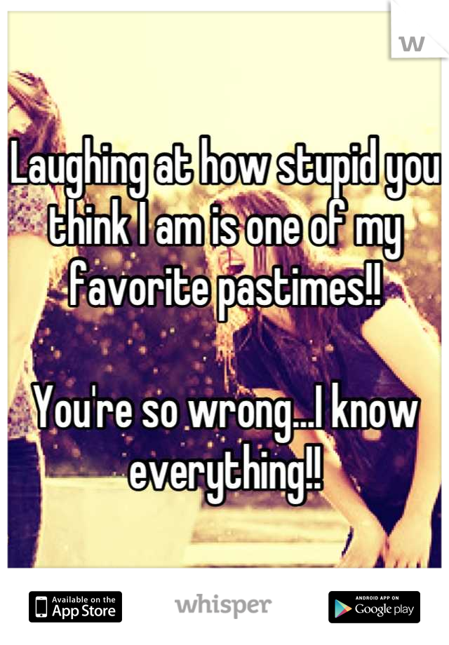 Laughing at how stupid you think I am is one of my favorite pastimes!!   You're so wrong...I know everything!!