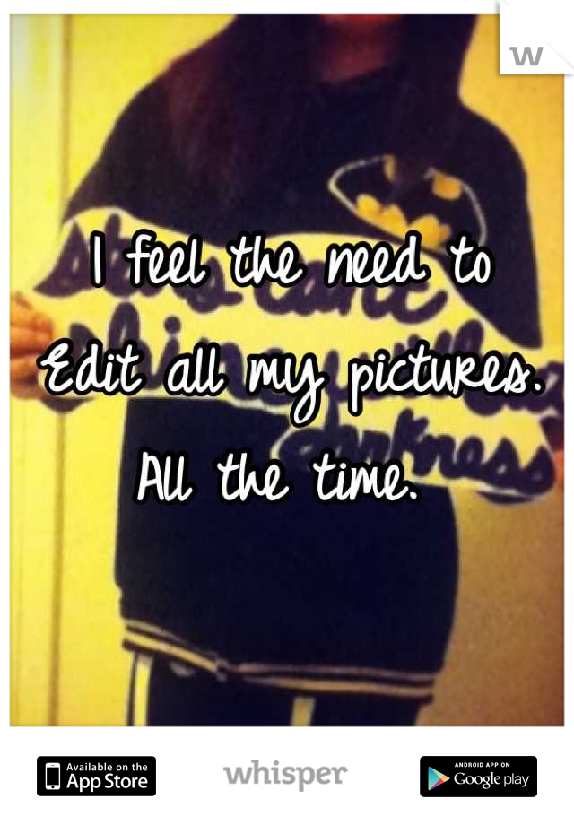 I feel the need to  Edit all my pictures.  All the time.