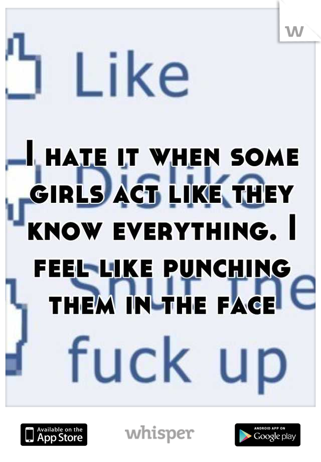 I hate it when some girls act like they know everything. I feel like punching them in the face