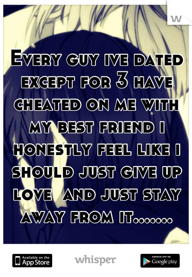 Every guy ive dated except for 3 have cheated on me with my best friend i honestly feel like i should just give up love  and just stay away from it.......