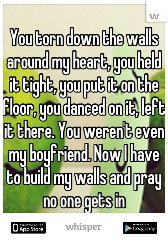 You torn down the walls around my heart, you held it tight, you put it on the floor, you danced on it, left it there. You weren't even my boyfriend. Now I have to build my walls and pray no one gets in