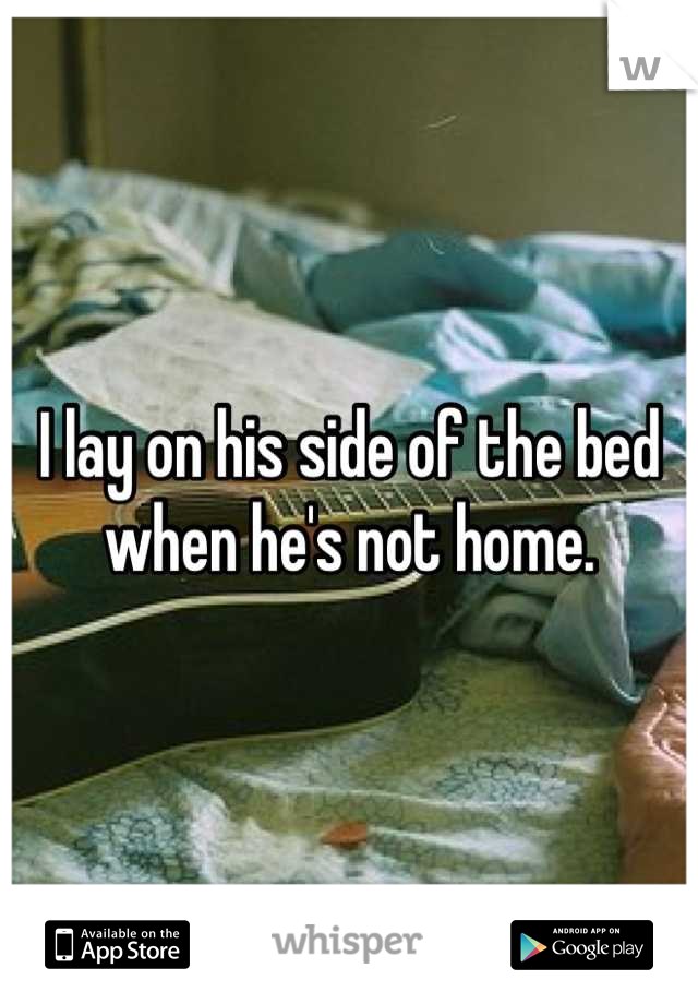 I lay on his side of the bed when he's not home.