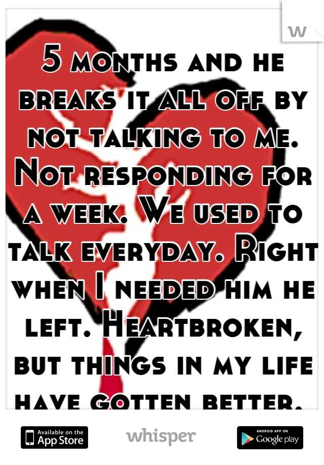 5 months and he breaks it all off by not talking to me. Not responding for a week. We used to talk everyday. Right when I needed him he left. Heartbroken, but things in my life have gotten better.