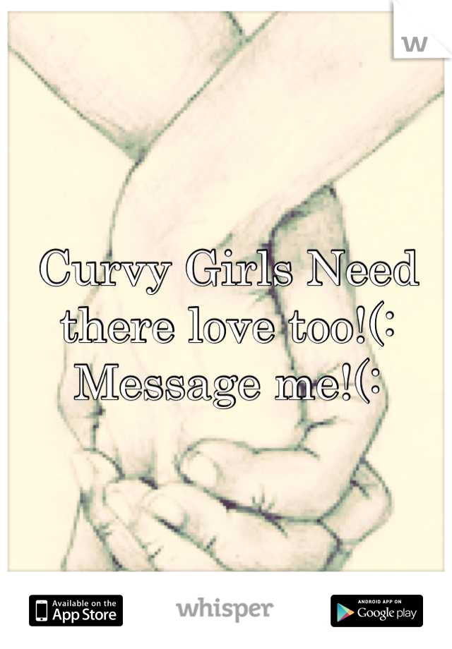Curvy Girls Need there love too!(: Message me!(: