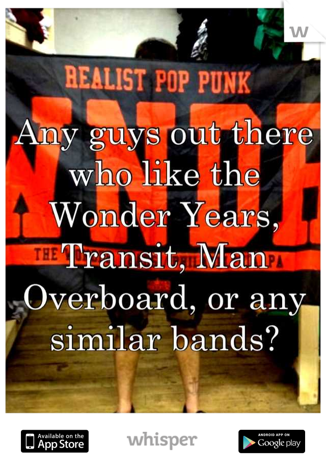 Any guys out there who like the Wonder Years, Transit, Man Overboard, or any similar bands?