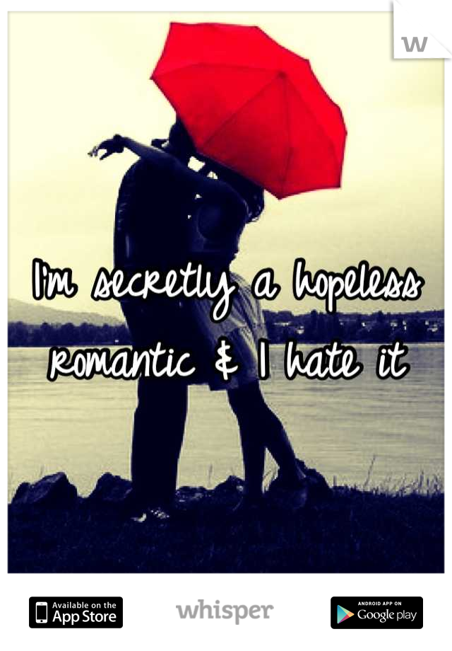 I'm secretly a hopeless romantic & I hate it