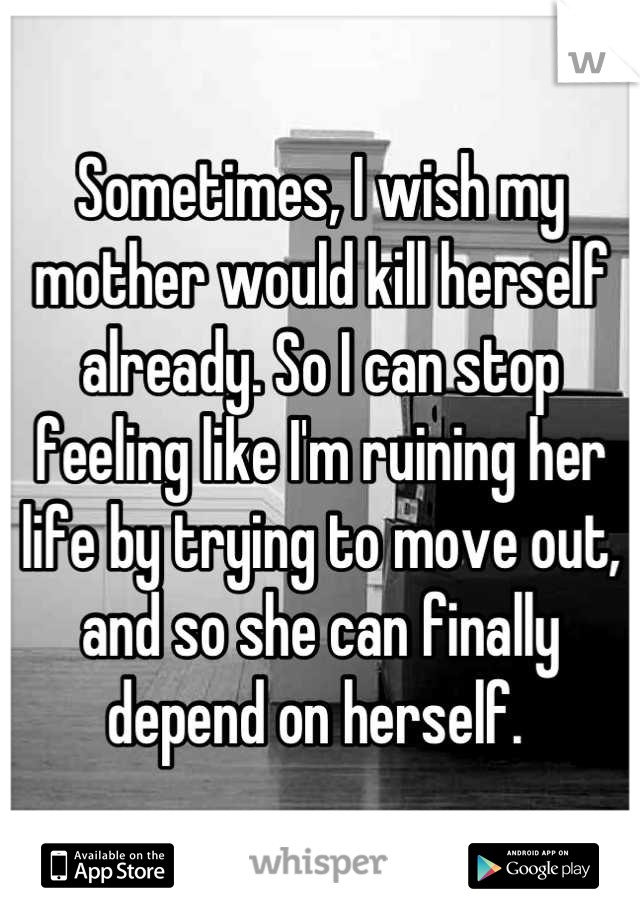 Sometimes, I wish my mother would kill herself already. So I can stop feeling like I'm ruining her life by trying to move out, and so she can finally depend on herself.