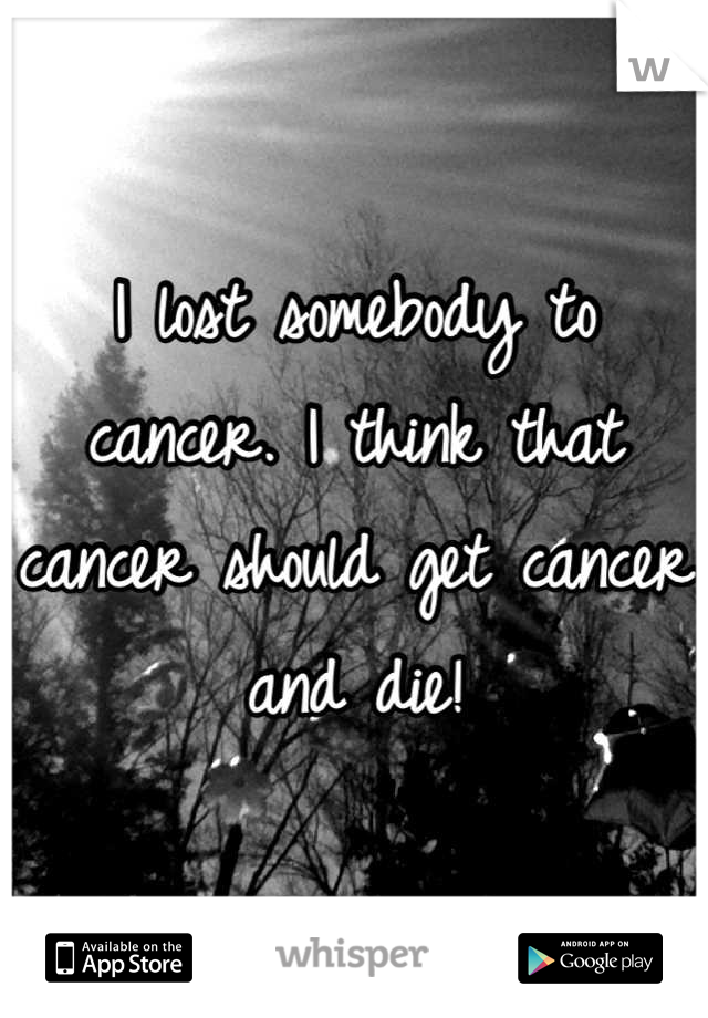 I lost somebody to cancer. I think that cancer should get cancer and die!