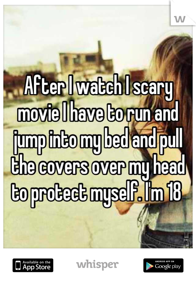 After I watch I scary movie I have to run and jump into my bed and pull the covers over my head to protect myself. I'm 18