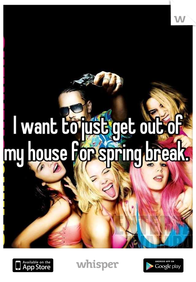 I want to just get out of my house for spring break.
