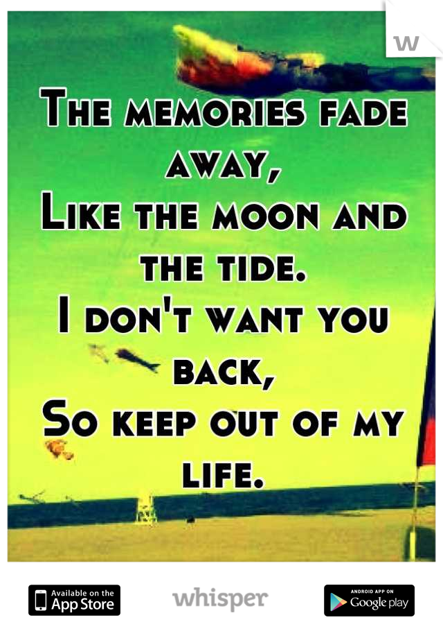 The memories fade away, Like the moon and the tide. I don't want you back, So keep out of my life.