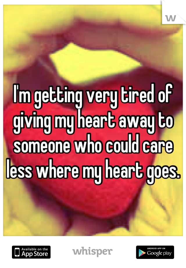 I'm getting very tired of giving my heart away to someone who could care less where my heart goes.