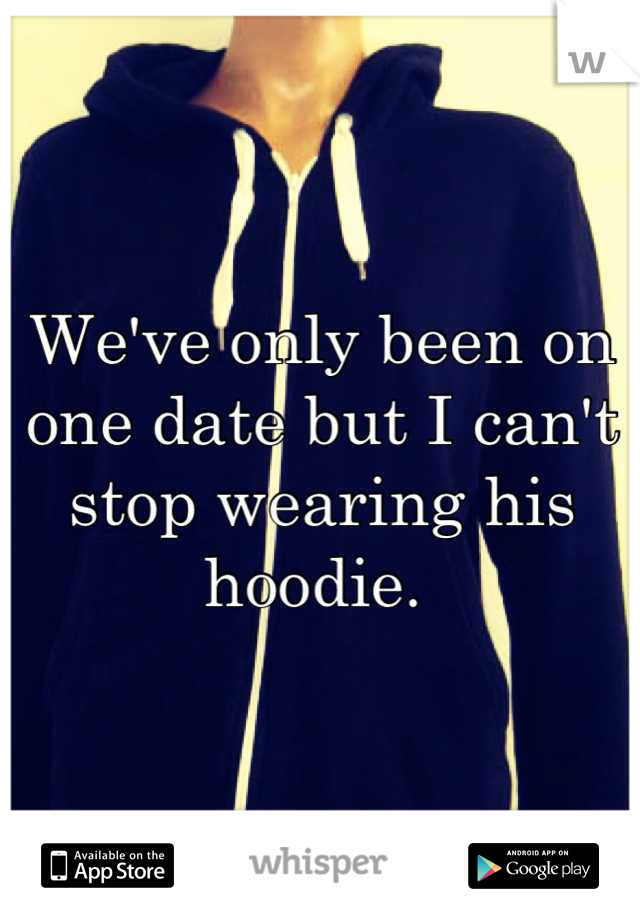 We've only been on one date but I can't stop wearing his hoodie.