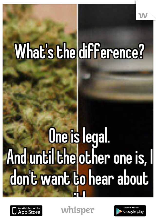 What's the difference?    One is legal. And until the other one is, I don't want to hear about it!