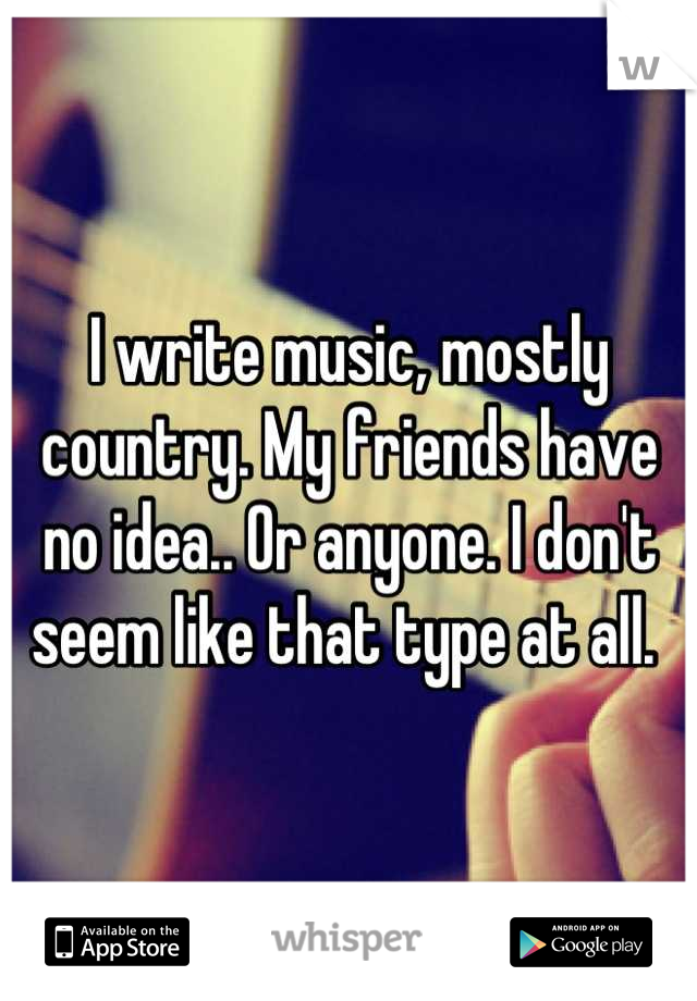 I write music, mostly country. My friends have no idea.. Or anyone. I don't seem like that type at all.