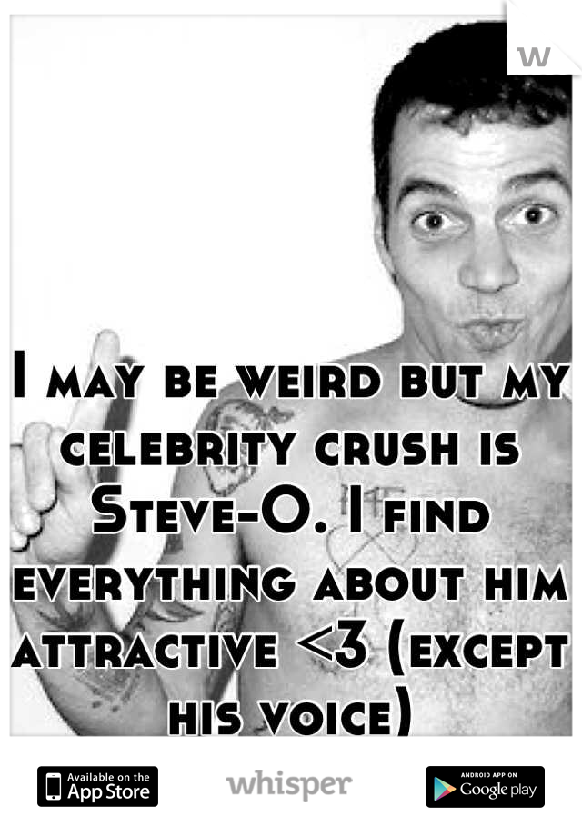 I may be weird but my celebrity crush is Steve-O. I find everything about him attractive <3 (except his voice)