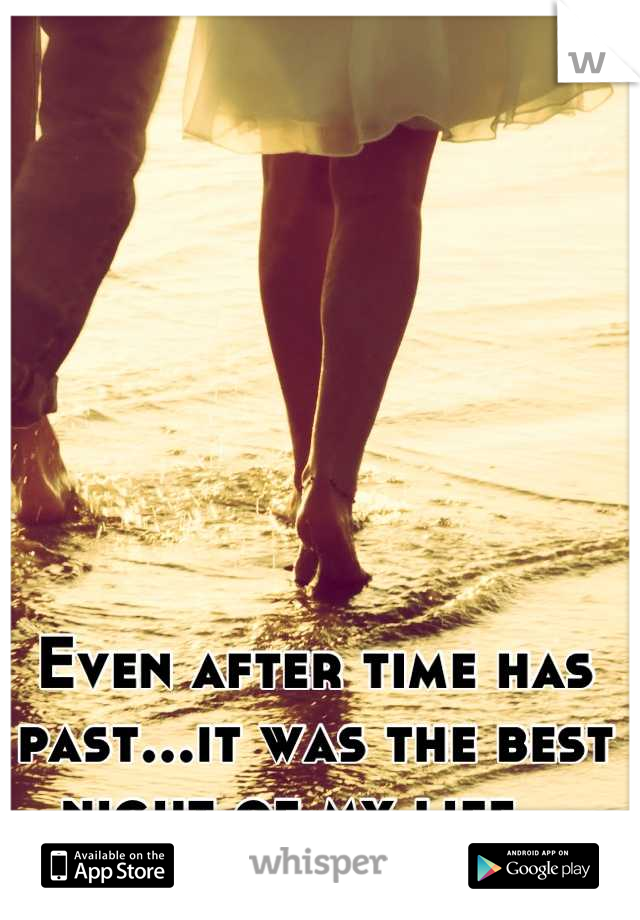 Even after time has past...it was the best night of my life...